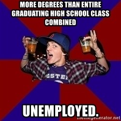 Sunny Student - more degrees than entire graduating high school class combined unemployed.