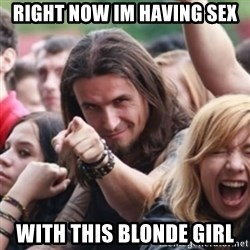Ridiculously Photogenic Metalhead - Right now Im having sex With this blonde girl