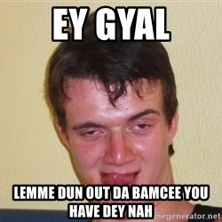 [10] guy meme - ey gyal lemme dun out da bamcee you have dey nah