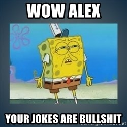 Irritated Spongebob - wow alex your jokes are bullshit