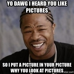 xzibit-yo-dawg - Yo dawg i heard you like pictures so i put a picture in your picture why you look at pictures
