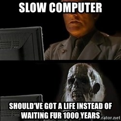 Waiting For - Slow computer Should've Got a life instead oF waiting fur 1000 years