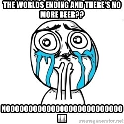 Skype Meme - the worlds ending and there's no more beer?? noooooooooooooooooooooooooo!!!!