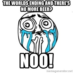 Skype Meme - the worlds ending and there's no more beer? noo!