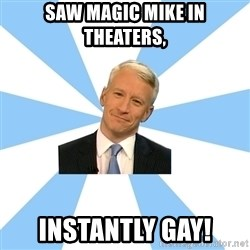 Anderson Cooper Meme - saw magic mike in theaters,  instantly gay!