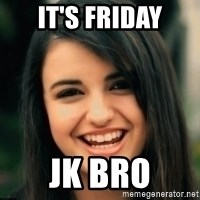 Friday Derp - It's Friday Jk Bro