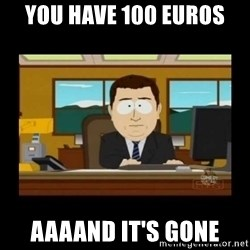 poof it's gone guy - you have 100 euros aaaand it's gone