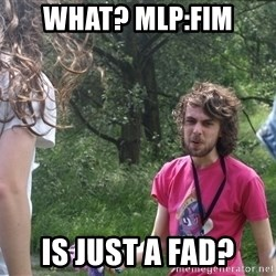 Disgruntled Brony - what? MLP:fim is just a fad?