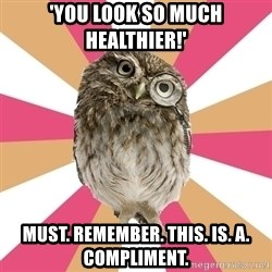 Eating Disorder Owl - 'YOU LOOK SO MUCH HEALTHIER!' MUST. REMEMBER. THIS. IS. A. COMPLIMENT.