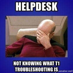 Picard facepalm  - HELPDESK Not knowing what T1 troubleshooting is