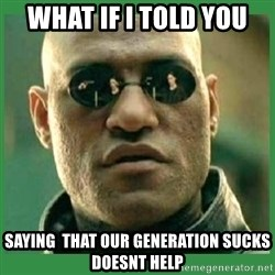 Matrix Morpheus - What if i told you saying  that our generation sucks doesnt help