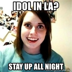 novia obsesiva - IDOL IN LA? STAY UP ALL NIGHT