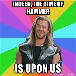 Overly Accepting Thor - indeed, the time of hammer is upon us