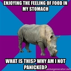 Recovery Rhino - enjoying the feeling of food in my stomach what is this? why am i not panicked?