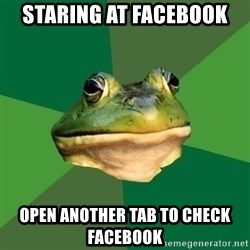 Foul Bachelor Frog - Staring at facebook open another tab to check facebook