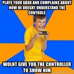 Annoying Gamer Kid - plays your xbox and complains about how he doesnt understand the controls wolnt give you the controller to show him