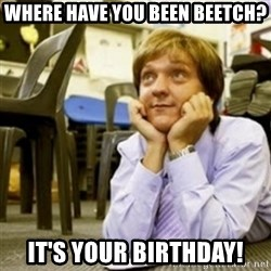 Mr. G SummerHeightsHigh - Where HAVE YOU BEEN BEETCH? IT'S YOUR BIRTHDAY!