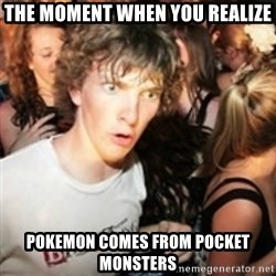 sudden realization guy - the moment when you realize pokemon comes from pocket monsters