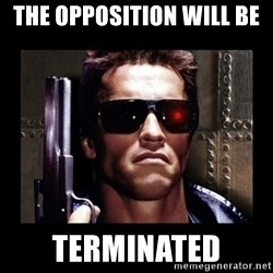 TERMINATOR FACE - The opposition will be  Terminated