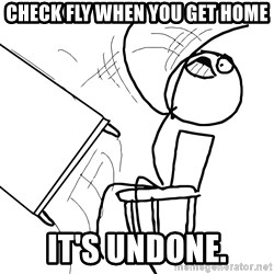 Desk Flip Rage Guy - check fly when you get home it's undone.