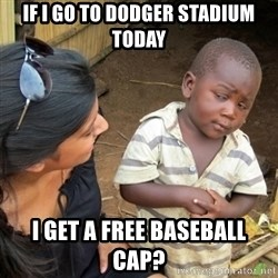 Skeptical 3rd World Kid - if i go to Dodger stadium today i get a free baseball cap?