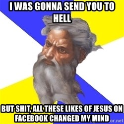 God - I was gonna send you to hell but shit, all these likes of jesus on facebook changed my mind