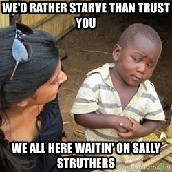Skeptical 3rd World Kid - we'd rather starve than trust you  we all here waitin' on sally struthers