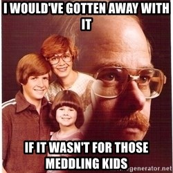Family Man - I would've gotten away with it If it wasn't for those meddling kids
