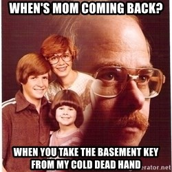 Family Man - When's mom coming back? When you take the basement key from my cold dead hand