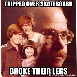 Family Man - Tripped over skateboard Broke their legs