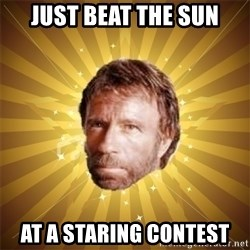 Chuck Norris Advice - Just beat the sun At a staring contest