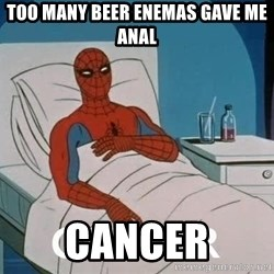 Cancer Spiderman - too many beer enemas gave me anal cancer