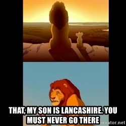 Lion King Shadowy Place - THAT, MY SON IS LANCASHIRE. YOU MUST NEVER GO THERE