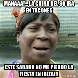 Ain't Nobody got time fo that - mANAAA!... LA CHINA DEL 30 IRA EN TACONES ESTE SABADO NO ME PIERDO LA FIESTA EN IBIZA!!!