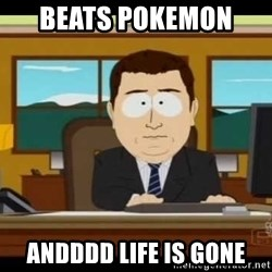 south park aand it's gone - Beats pokemon  andddd life is gone