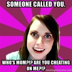 Over Obsessive Girlfriend - SOmeone called you. who'S mom?!? Are you cheating On me?!?