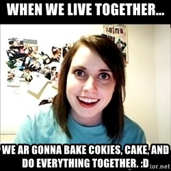 Creepy Girl Face - WHEN WE LIVE TOGETHER... WE AR GONNA BAKE COKIES, CAKE, AND DO EVERYTHING TOGETHER. :D