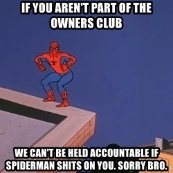 Spiderman12345 - if you aren't part of the owners club we can't be held accountable if spiderman shits on you. sorry bro.