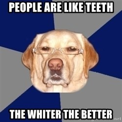 Racist Dog - people are like teeth the whiter the better