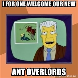 New Overlords - I for one welcome our new ANT OVERLORDS