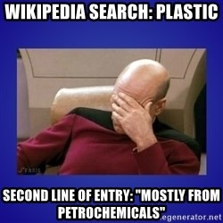 """Picard facepalm  - wikipedia search: Plastic Second Line of Entry: """"Mostly from Petrochemicals"""""""