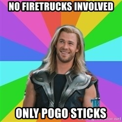 Overly Accepting Thor - No firetrucks involved Only pogo sticks