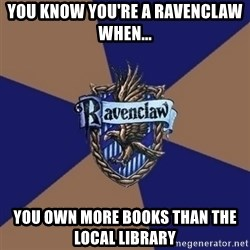 You know you're a Ravenclaw when - YOU KNOW YOU'RE A RAVENCLAW WHEN... YOU OWN MORE BOOKS THAN THE LOCAL LIBRARY