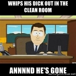 Annnnd its gone - Whips his dick out in the clean room annnnd he's gone