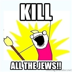 All the things - kill all the jews!!