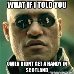 Matrix+Morpheus - What if i told you owen didnt get a handy in scotland