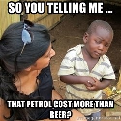 skeptical black kid - So You Telling me ... That Petrol Cost more than beer?