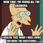 Professor Farnsworth - now that I've found all the answers, I realise that what I was living for were the questions!