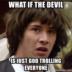 Conspiracy Keanu - what if the devil is just god trolling everyone