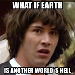 Conspiracy Keanu - what if earth is another world´s hell